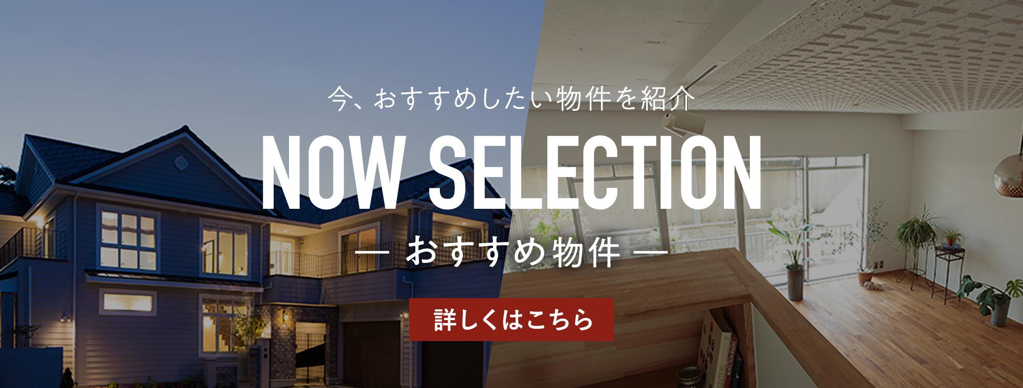 今、おすすめしたい物件を紹介 NOW SELECTION おすすめ物件 詳しくはこちら